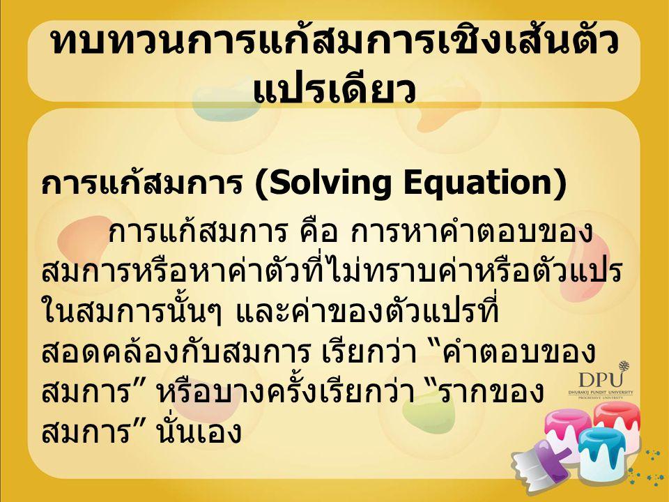 ทบทวนการแก้สมการเชิงเส้นตัว แปรเดียว การแก้สมการ (Solving Equation) การแก้สมการ คือ การหาคำตอบของ สมการหรือหาค่าตัวที่ไม่ทราบค่าหรือตัวแปร ในสมการนั้น