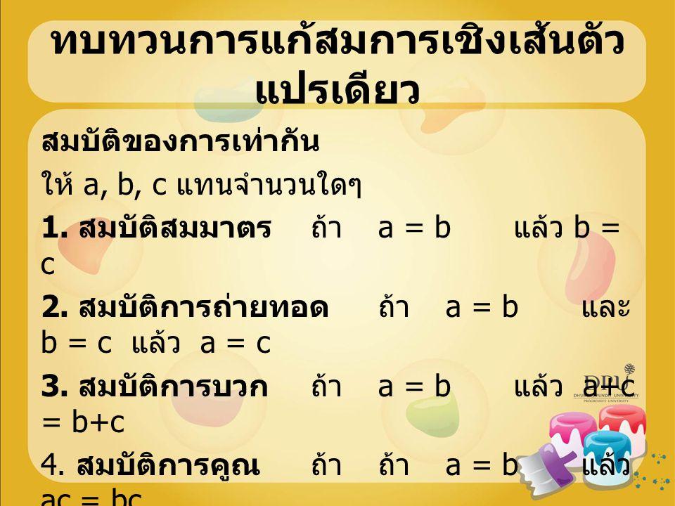 สมบัติของการเท่ากัน ให้ a, b, c แทนจำนวนใดๆ 1. สมบัติสมมาตรถ้า a = b แล้ว b = c 2. สมบัติการถ่ายทอดถ้า a = b และ b = c แล้ว a = c 3. สมบัติการบวกถ้า a