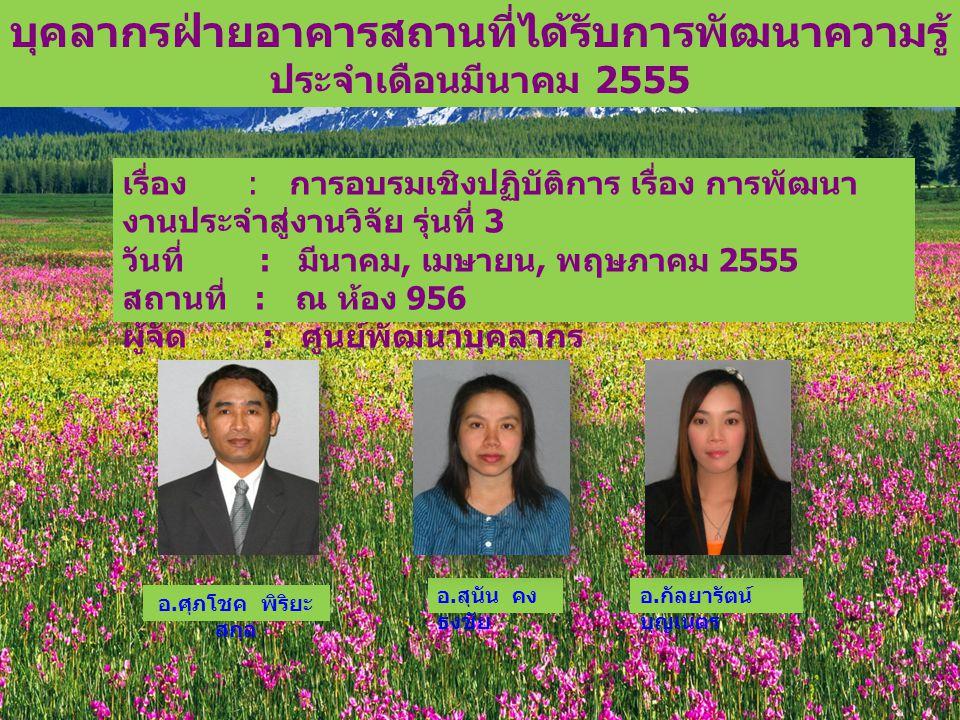เรื่อง : การอบรมเชิงปฏิบัติการ เรื่อง การพัฒนา งานประจำสู่งานวิจัย รุ่นที่ 3 วันที่ : มีนาคม, เมษายน, พฤษภาคม 2555 สถานที่ : ณ ห้อง 956 ผู้จัด : ศูนย์พัฒนาบุคลากร บุคลากรฝ่ายอาคารสถานที่ได้รับการพัฒนาความรู้ ประจำเดือนมีนาคม 2555 อ.