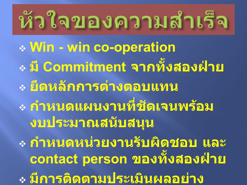  Win - win co-operation  มี Commitment จากทั้งสองฝ่าย  ยึดหลักการต่างตอบแทน  กำหนดแผนงานที่ชัดเจนพร้อม งบประมาณสนับสนุน  กำหนดหน่วยงานรับผิดชอบ และ contact person ของทั้งสองฝ่าย  มีการติดตามประเมินผลอย่าง ต่อเนื่อง