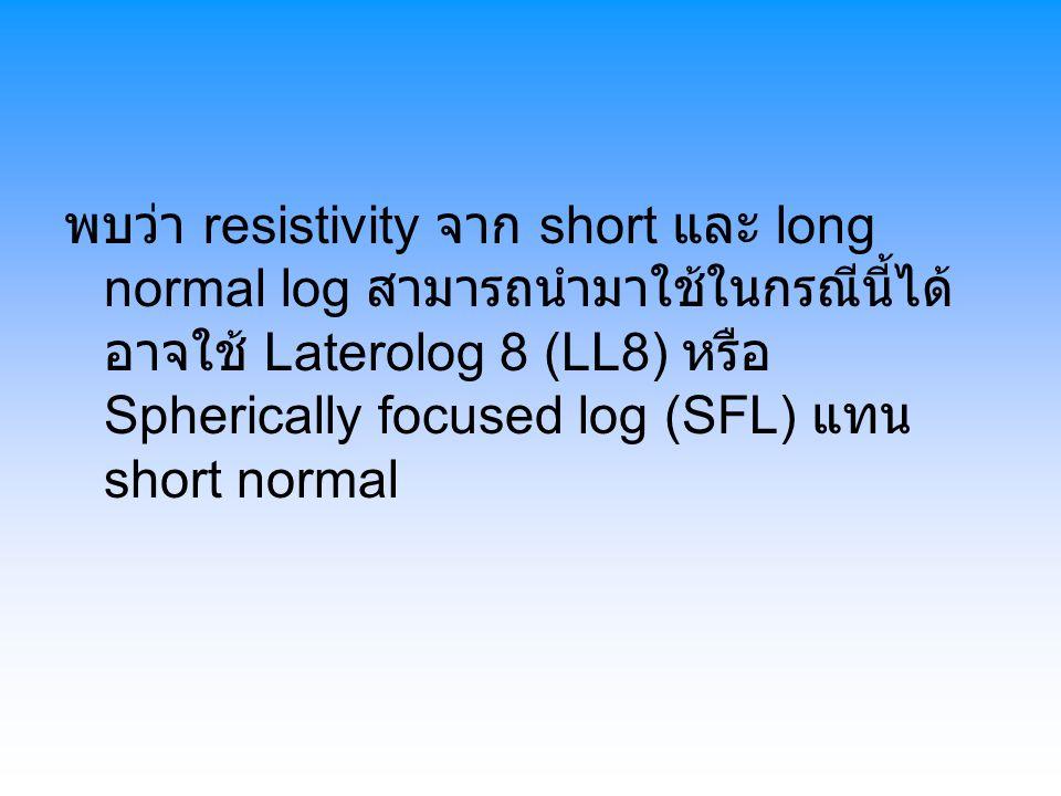 พบว่า resistivity จาก short และ long normal log สามารถนำมาใช้ในกรณีนี้ได้ อาจใช้ Laterolog 8 (LL8) หรือ Spherically focused log (SFL) แทน short normal