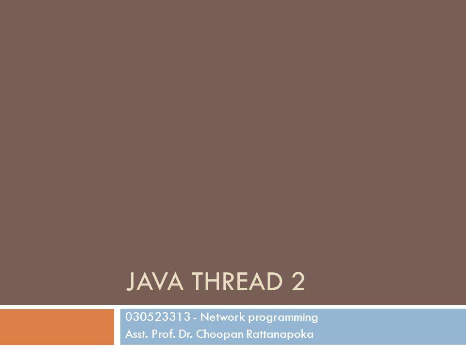 JAVA THREAD 2 030523313 - Network programming Asst. Prof. Dr. Choopan Rattanapoka