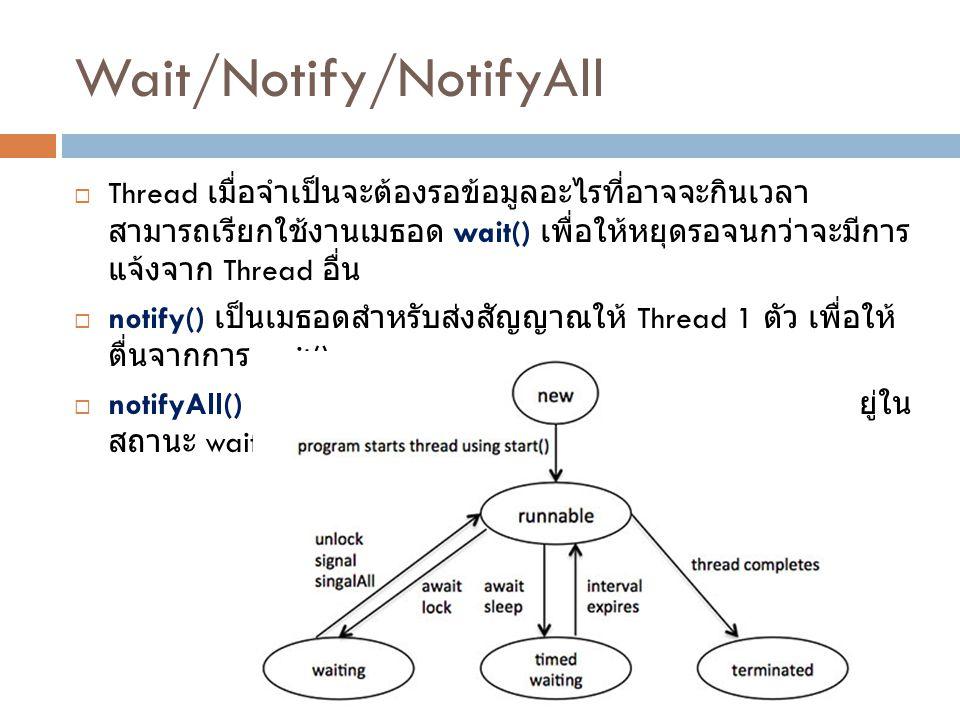 Wait/Notify/NotifyAll  Thread เมื่อจำเป็นจะต้องรอข้อมูลอะไรที่อาจจะกินเวลา สามารถเรียกใช้งานเมธอด wait() เพื่อให้หยุดรอจนกว่าจะมีการ แจ้งจาก Thread อื่น  notify() เป็นเมธอดสำหรับส่งสัญญาณให้ Thread 1 ตัว เพื่อให้ ตื่นจากการ wait()  notifyAll() เป็นเมธอดสำหรับส่งสัญญาณให้ทุก Thread ที่อยู่ใน สถานะ wait ให้ตื่นขึ้นเพื่อทำงาน