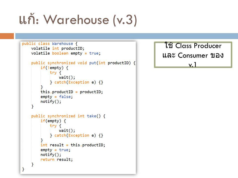 แก้ : Warehouse (v.3) ใช้ Class Producer และ Consumer ของ v.1