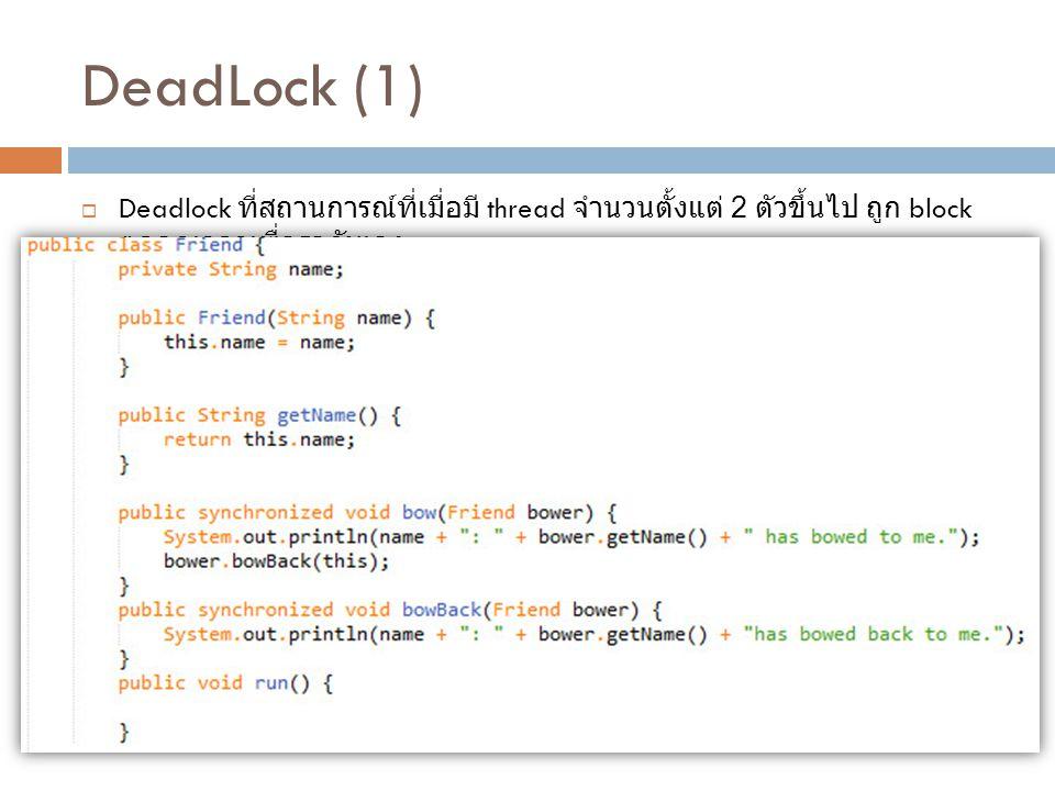 DeadLock (1)  Deadlock ที่สถานการณ์ที่เมื่อมี thread จำนวนตั้งแต่ 2 ตัวขึ้นไป ถูก block ตลอดเวลาเพื่อรอกันเอง