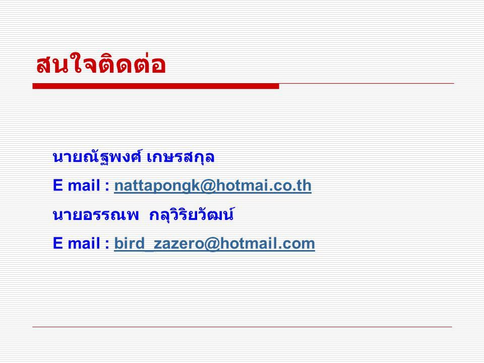สนใจติดต่อ นายณัฐพงศ์ เกษรสกุล E mail : nattapongk@hotmai.co.thnattapongk@hotmai.co.th นายอรรณพ กลุวิริยวัฒน์ E mail : bird_zazero@hotmail.combird_zazero@hotmail.com