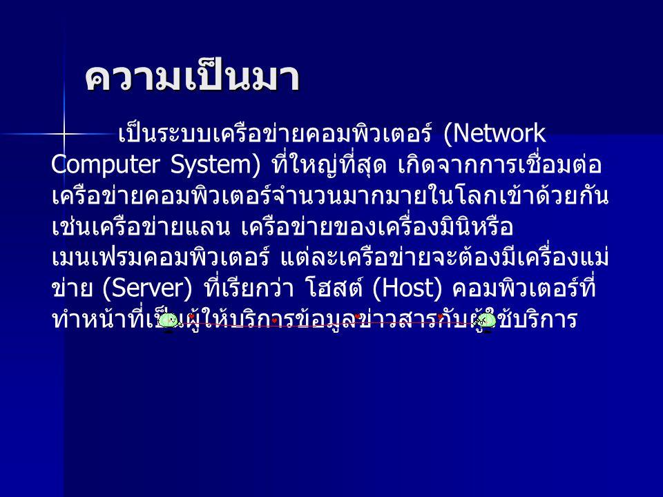 ความเป็นมา เป็นระบบเครือข่ายคอมพิวเตอร์ (Network Computer System) ที่ใหญ่ที่สุด เกิดจากการเชื่อมต่อ เครือข่ายคอมพิวเตอร์จำนวนมากมายในโลกเข้าด้วยกัน เช