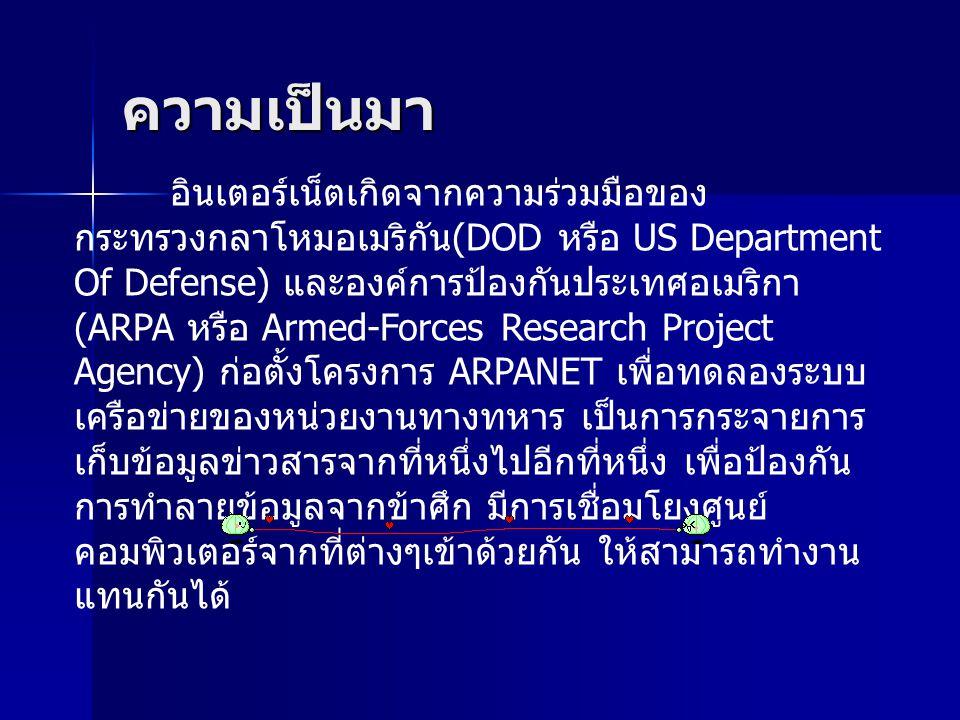 ความเป็นมา อินเตอร์เน็ตเกิดจากความร่วมมือของ กระทรวงกลาโหมอเมริกัน (DOD หรือ US Department Of Defense) และองค์การป้องกันประเทศอเมริกา (ARPA หรือ Armed