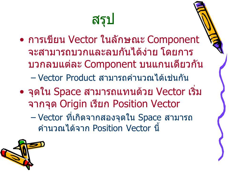 สรุป การเขียน Vector ในลักษณะ Component จะสามารถบวกและลบกันได้ง่าย โดยการ บวกลบแต่ละ Component บนแกนเดียวกัน –Vector Product สามารถคำนวณได้เช่นกัน จุดใน Space สามารถแทนด้วย Vector เริ่ม จากจุด Origin เรียก Position Vector –Vector ที่เกิดจากสองจุดใน Space สามารถ คำนวณได้จาก Position Vector นี้
