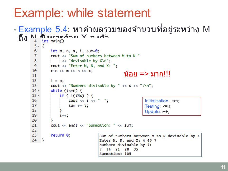 Example: while statement Example 5.4: หาค่าผลรวมของจำนวนที่อยู่ระหว่าง M ถึง N ซึ่งหารด้วย X ลงตัว 11 Initialization: i=m; Testing: i<=n; Update: i++;