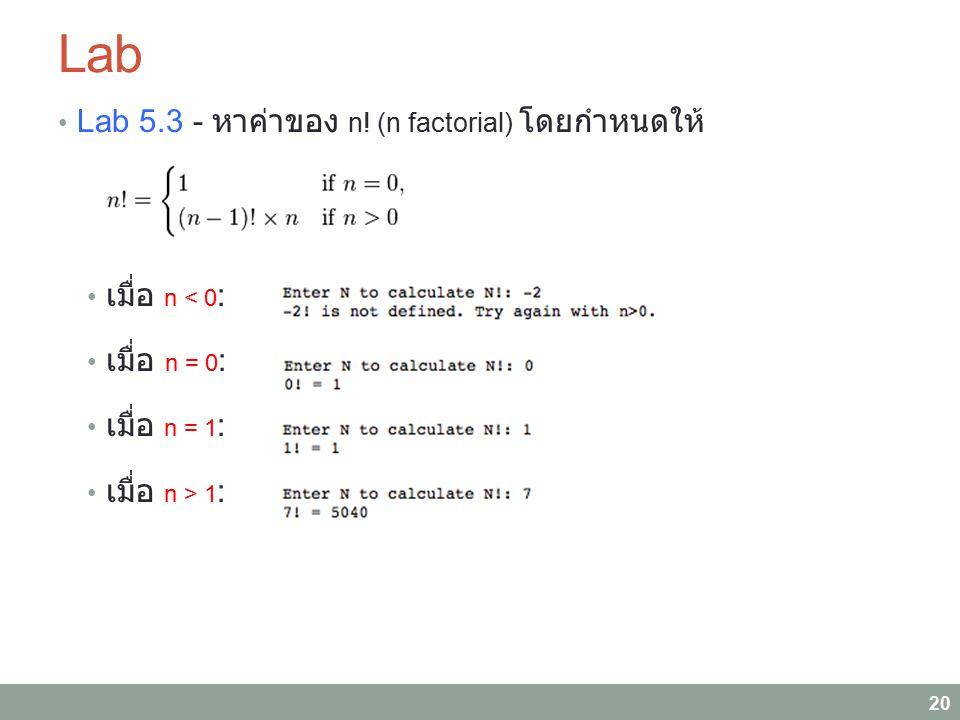 Lab Lab 5.3 - หาค่าของ n! (n factorial) โดยกำหนดให้ เมื่อ n < 0 : เมื่อ n = 0 : เมื่อ n = 1 : เมื่อ n > 1 : 20