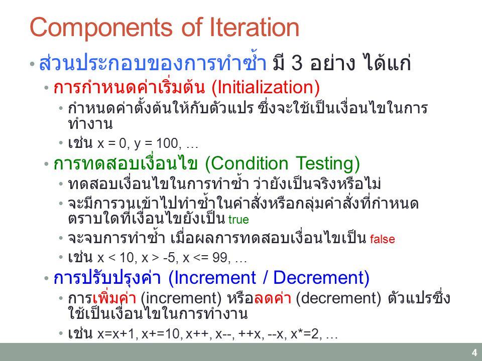 Components of Iteration ส่วนประกอบของการทำซ้ำ มี 3 อย่าง ได้แก่ การกำหนดค่าเริ่มต้น (Initialization) กำหนดค่าตั้งต้นให้กับตัวแปร ซึ่งจะใช้เป็นเงื่อนไขในการ ทำงาน เช่น x = 0, y = 100, … การทดสอบเงื่อนไข (Condition Testing) ทดสอบเงื่อนไขในการทำซ้ำ ว่ายังเป็นจริงหรือไม่ จะมีการวนเข้าไปทำซ้ำในคำสั่งหรือกลุ่มคำสั่งที่กำหนด ตราบใดที่เงื่อนไขยังเป็น true จะจบการทำซ้ำ เมื่อผลการทดสอบเงื่อนไขเป็น false เช่น x -5, x <= 99, … การปรับปรุงค่า (Increment / Decrement) การเพิ่มค่า (increment) หรือลดค่า (decrement) ตัวแปรซึ่ง ใช้เป็นเงื่อนไขในการทำงาน เช่น x=x+1, x+=10, x++, x--, ++x, --x, x*=2, … 4