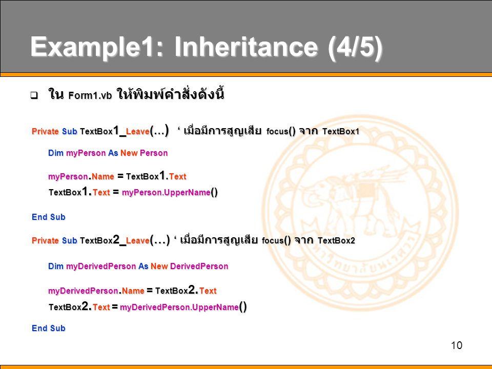 10 Example1: Inheritance (4/5)  ใน Form1.vb ให้พิมพ์คำสั่งดังนี้ Private Sub TextBox 1_ Leave ( … ) ' เมื่อมีการสูญเสีย focus () จาก TextBox1 Private Sub TextBox 1_ Leave ( … ) ' เมื่อมีการสูญเสีย focus () จาก TextBox1 Dim myPerson As New Person myPerson.