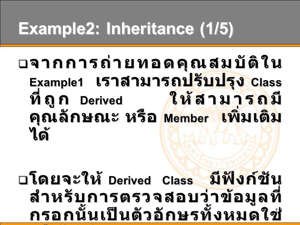 12 Example2: Inheritance (1/5)  จากการถ่ายทอดคุณสมบัติใน Example1 เราสามารถปรับปรุง Class ที่ถูก Derived ให้สามารถมี คุณลักษณะ หรือ Member เพิ่มเติม ได้  โดยจะให้ Derived Class มีฟังก์ชัน สำหรับการตรวจสอบว่าข้อมูลที่ กรอกนั้นเป็นตัวอักษรทั้งหมดใช่ หรือไม่ ด้วย