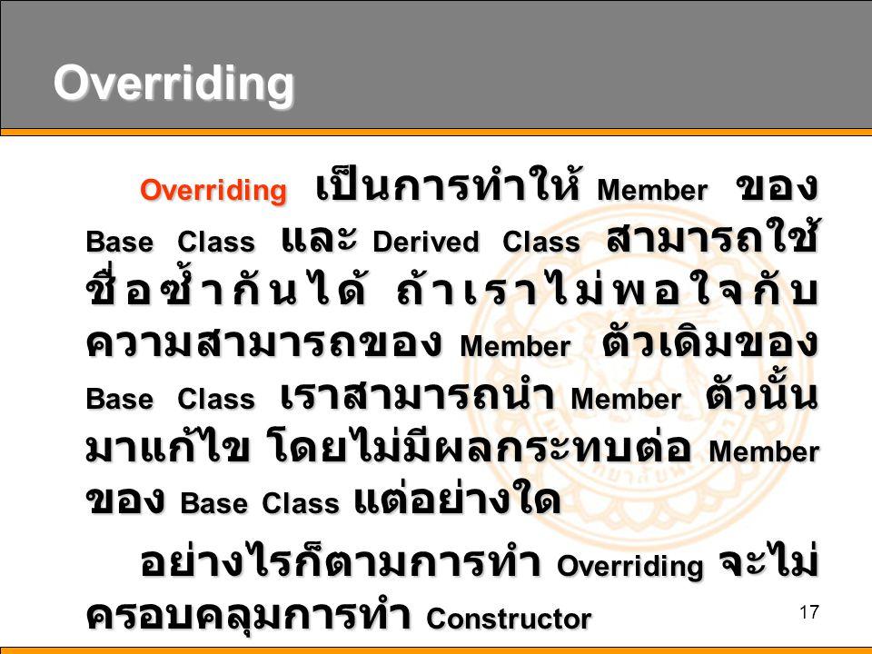 17 Overriding Overriding เป็นการทำให้ Member ของ Base Class และ Derived Class สามารถใช้ ชื่อซ้ำกันได้ ถ้าเราไม่พอใจกับ ความสามารถของ Member ตัวเดิมของ Base Class เราสามารถนำ Member ตัวนั้น มาแก้ไข โดยไม่มีผลกระทบต่อ Member ของ Base Class แต่อย่างใด อย่างไรก็ตามการทำ Overriding จะไม่ ครอบคลุมการทำ Constructor