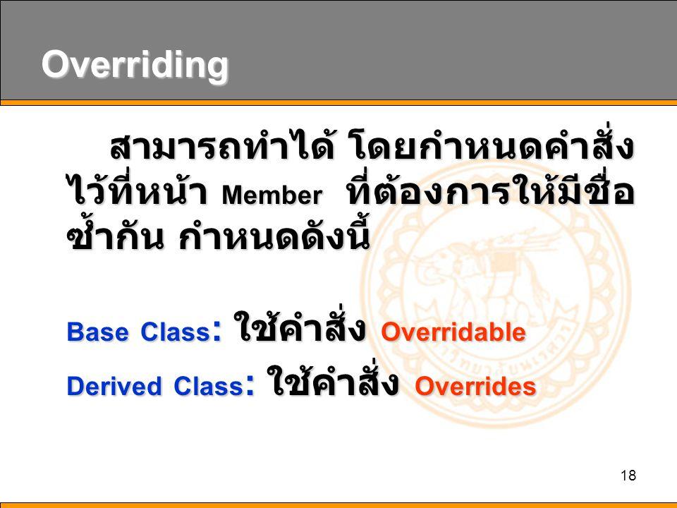18 Overriding สามารถทำได้ โดยกำหนดคำสั่ง ไว้ที่หน้า Member ที่ต้องการให้มีชื่อ ซ้ำกัน กำหนดดังนี้ Base Class : ใช้คำสั่ง Overridable Derived Class : ใช้คำสั่ง Overrides