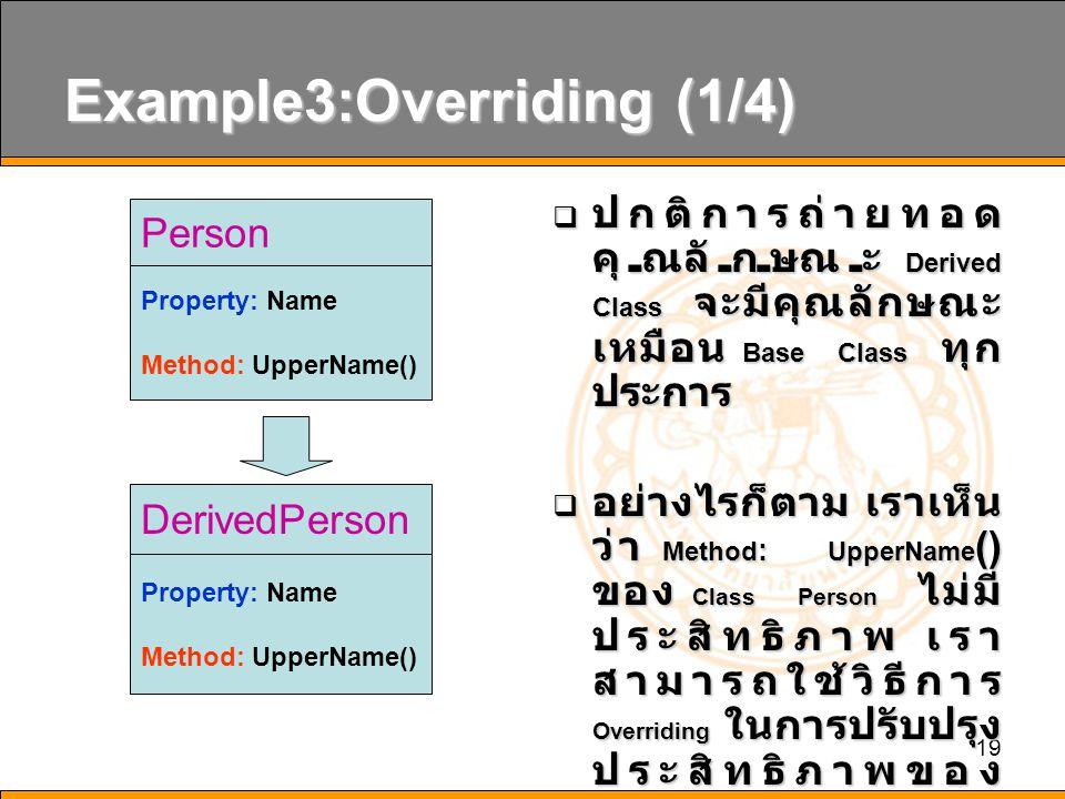 19 Example3:Overriding (1/4)  ปกติการถ่ายทอด คุณลักษณะ Derived Class จะมีคุณลักษณะ เหมือน Base Class ทุก ประการ  อย่างไรก็ตาม เราเห็น ว่า Method : UpperName () ของ Class Person ไม่มี ประสิทธิภาพ เรา สามารถใช้วิธีการ Overriding ในการปรับปรุง ประสิทธิภาพของ Method: UpperName () ได้ Person Property: Name Method: UpperName() DerivedPerson Property: Name Method: UpperName()