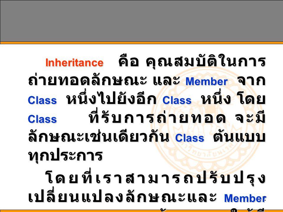 23 Overriding: MyBase การเรียกใช้ Member ที่ถูก กำหนดให้เป็นแบบ Overriding โดย ไม่ระบุเจ้าของใน Derived Class โดย ปกติ Member ที่ถูกนำมาประมวลผล จะได้แก่ Member ใน Derived Class เอง แต่ถ้าต้องการให้ Member ใน Base Class ถูกนำมาประมวลผลแทน โดย กำหนดค่าให้เป็น MyBase