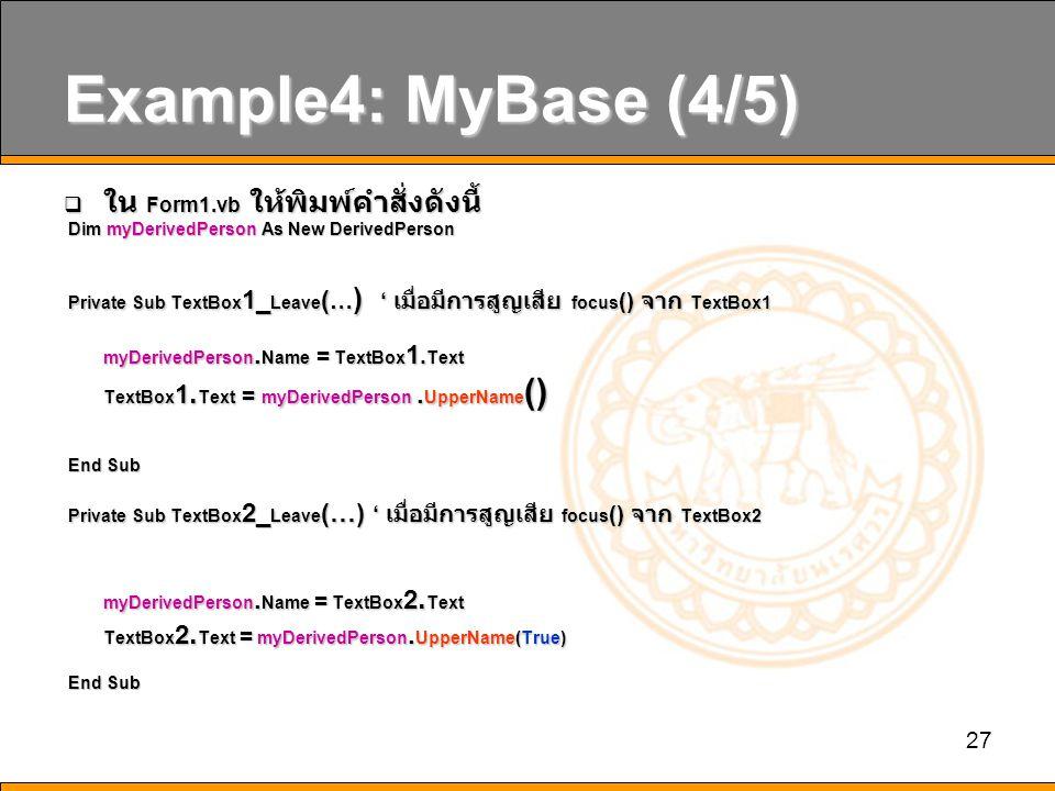 27 Example4: MyBase (4/5)  ใน Form1.vb ให้พิมพ์คำสั่งดังนี้ Dim myDerivedPerson As New DerivedPerson Dim myDerivedPerson As New DerivedPerson Private Sub TextBox 1_ Leave ( … ) ' เมื่อมีการสูญเสีย focus () จาก TextBox1 Private Sub TextBox 1_ Leave ( … ) ' เมื่อมีการสูญเสีย focus () จาก TextBox1 myDerivedPerson.