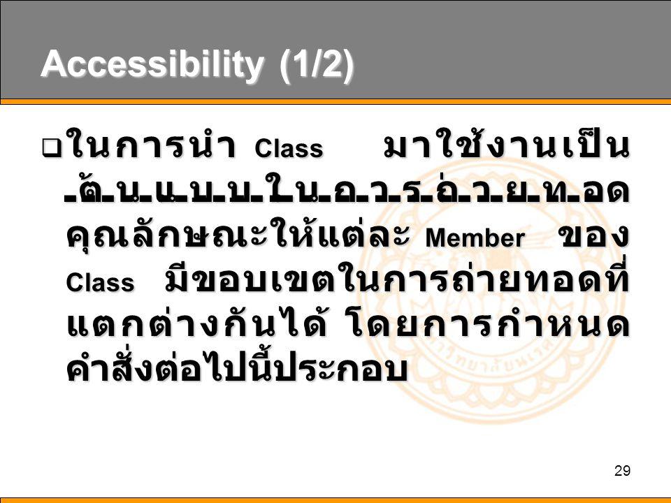 29 Accessibility (1/2)  ในการนำ Class มาใช้งานเป็น ต้นแบบในการถ่ายทอด คุณลักษณะให้แต่ละ Member ของ Class มีขอบเขตในการถ่ายทอดที่ แตกต่างกันได้ โดยการกำหนด คำสั่งต่อไปนี้ประกอบ