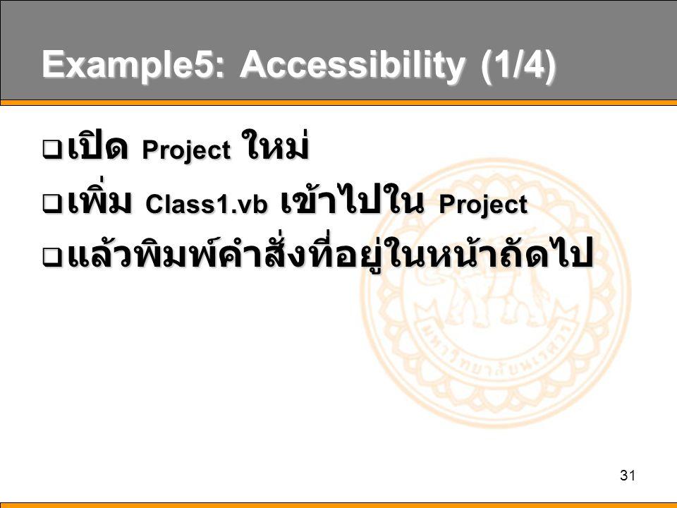 31 Example5: Accessibility (1/4)  เปิด Project ใหม่  เพิ่ม Class1.vb เข้าไปใน Project  แล้วพิมพ์คำสั่งที่อยู่ในหน้าถัดไป
