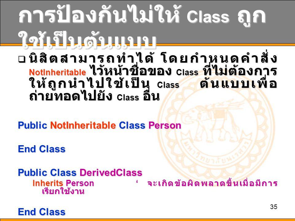 35 การป้องกันไม่ให้ Class ถูก ใช้เป็นต้นแบบ  นิสิตสามารถทำได้ โดยกำหนดคำสั่ง NotInheritable ไว้หน้าชื่อของ Class ที่ไม่ต้องการ ให้ถูกนำไปใช้เป็น Class ต้นแบบเพื่อ ถ่ายทอดไปยัง Class อื่น Public NotInheritable Class Person End Class Public Class DerivedClass Inherits Person' จะเกิดข้อผิดพลาดขึ้นเมื่อมีการ เรียกใช้งาน End Class