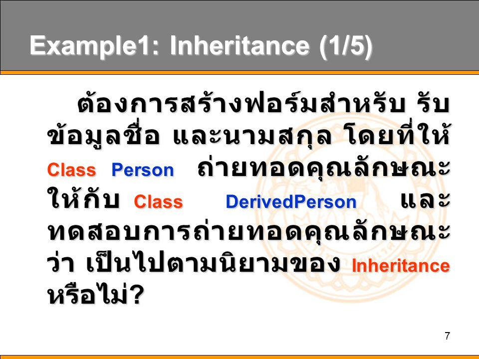 7 Example1: Inheritance (1/5) ต้องการสร้างฟอร์มสำหรับ รับ ข้อมูลชื่อ และนามสกุล โดยที่ให้ Class Person ถ่ายทอดคุณลักษณะ ให้กับ Class DerivedPerson และ ทดสอบการถ่ายทอดคุณลักษณะ ว่า เป็นไปตามนิยามของ Inheritance หรือไม่