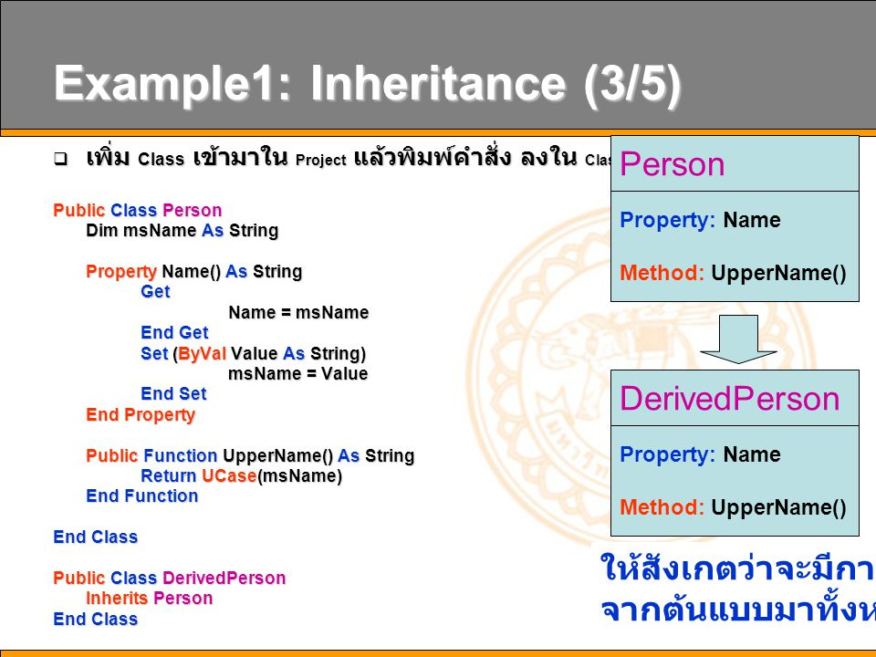 9 Example1: Inheritance (3/5)  เพิ่ม Class เข้ามาใน Project แล้วพิมพ์คำสั่ง ลงใน Class1.vb ดังนี้ Public Class Person Dim msName As String Property Name() As String Get Name = msName End Get Set (ByVal Value As String) msName = Value End Set End Property Public Function UpperName() As String Return UCase(msName) End Function End Class Public Class DerivedPerson Inherits Person End Class Person Property: Name Method: UpperName() DerivedPerson Property: Name Method: UpperName() ให้สังเกตว่าจะมีการถ่ายทอด จากต้นแบบมาทั้งหมด