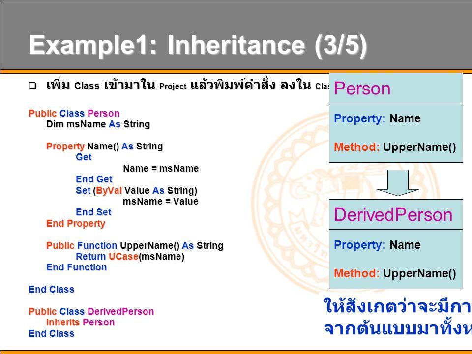 20 Example3:Overriding (2/4)  ให้นิสิตแก้ไข Class1.vb ใหม่ โดยที่เราจะเพิ่มประสิทธิภาพให้กับ Function UpperName() Public Class Person Dim msName As String Dim msName As String Property Name () As String Property Name () As String Get Get Name = msName Name = msName End Get End Get Set ( ByVal Value As String ) Set ( ByVal Value As String ) msName = Value msName = Value End Set End Set End Property End Property Public Overridable Function UpperName () As String Public Overridable Function UpperName () As String Return UCase ( msName ) Return UCase ( msName ) End Function End Function End Class