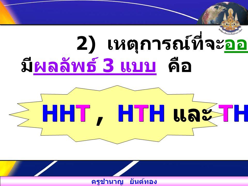 ครูชำนาญ ยันต์ทอง 2) เหตุการณ์ที่จะออกหัว 2 เหรียญ มีผลลัพธ์ 3 แบบ คือ HHT, HTH และ THH