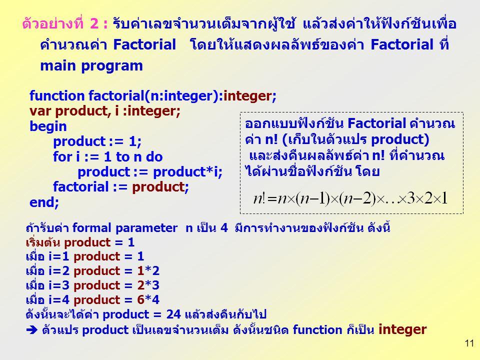 11 function factorial(n:integer):integer; var product, i :integer; begin product := 1; for i := 1 to n do product := product*i; factorial := product;
