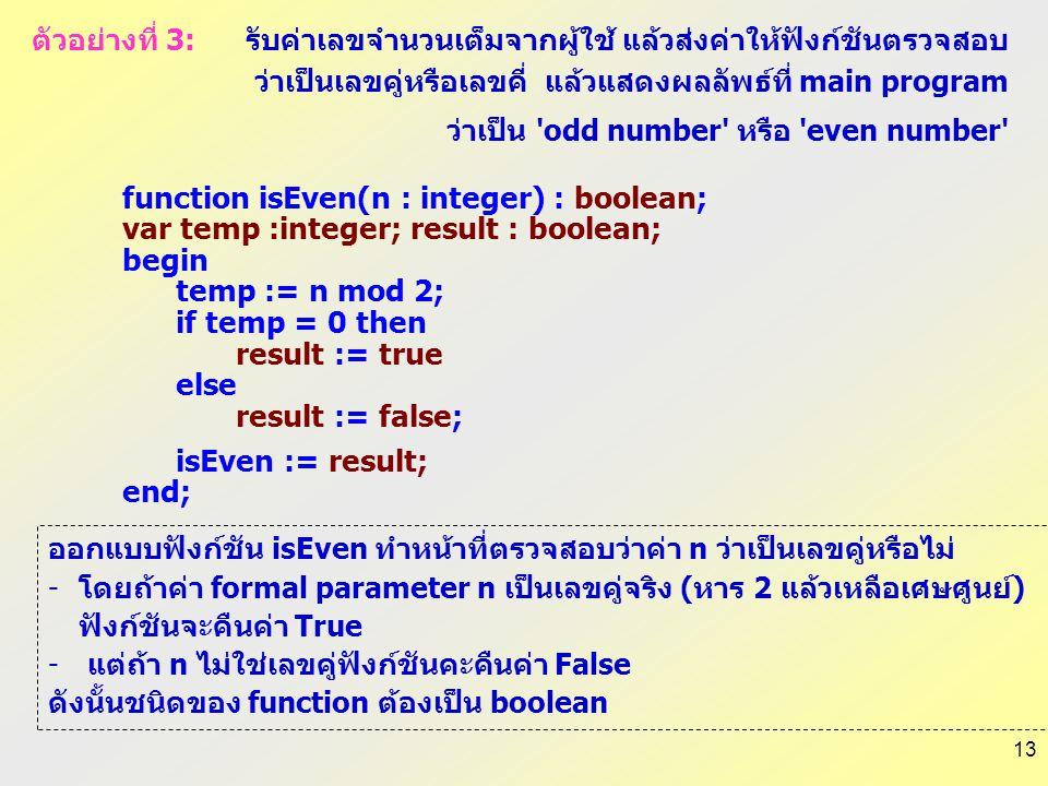 13 function isEven(n : integer) : boolean; var temp :integer; result : boolean; begin temp := n mod 2; if temp = 0 then result := true else result := false; isEven := result; end; ออกแบบฟังก์ชัน isEven ทำหน้าที่ตรวจสอบว่าค่า n ว่าเป็นเลขคู่หรือไม่ -โดยถ้าค่า formal parameter n เป็นเลขคู่จริง (หาร 2 แล้วเหลือเศษศูนย์) ฟังก์ชันจะคืนค่า True - แต่ถ้า n ไม่ใช่เลขคู่ฟังก์ชันคะคืนค่า False ดังนั้นชนิดของ function ต้องเป็น boolean ตัวอย่างที่ 3: รับค่าเลขจำนวนเต็มจากผู้ใช้ แล้วส่งค่าให้ฟังก์ชันตรวจสอบ ว่าเป็นเลขคู่หรือเลขคี่ แล้วแสดงผลลัพธ์ที่ main program ว่าเป็น odd number หรือ even number