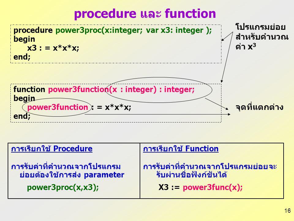 16 procedure และ function การเรียกใช้ Procedure การรับค่าที่คำนวณจากโปรแกรม ย่อยต้องใช้การส่ง parameter power3proc(x,x3); การเรียกใช้ Function การรับค