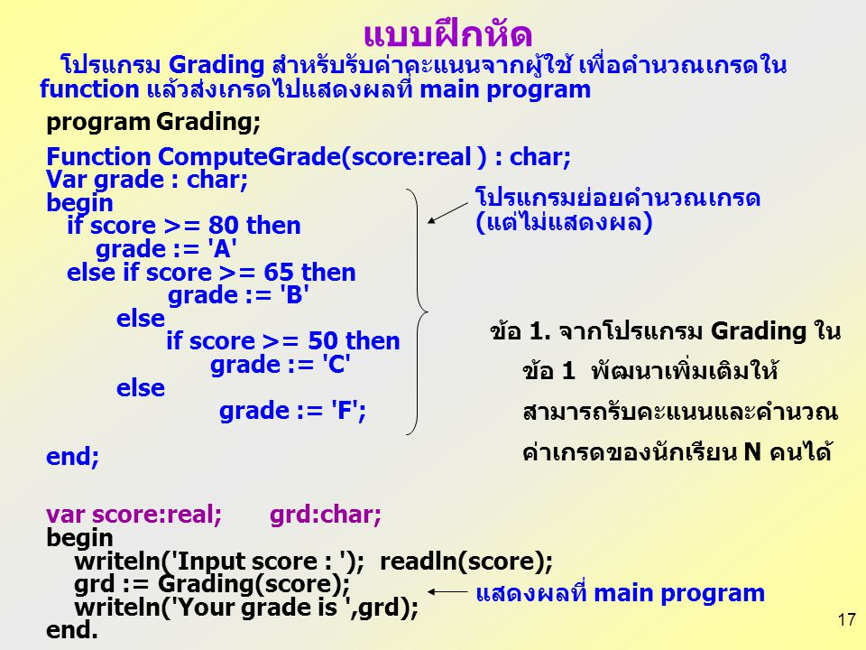 17 program Grading; Function ComputeGrade(score:real ) : char; Var grade : char; begin if score >= 80 then grade := A else if score >= 65 then grade := B else if score >= 50 then grade := C else grade := F ; end; var score:real; grd:char; begin writeln( Input score : ); readln(score); grd := Grading(score); writeln( Your grade is ,grd); end.