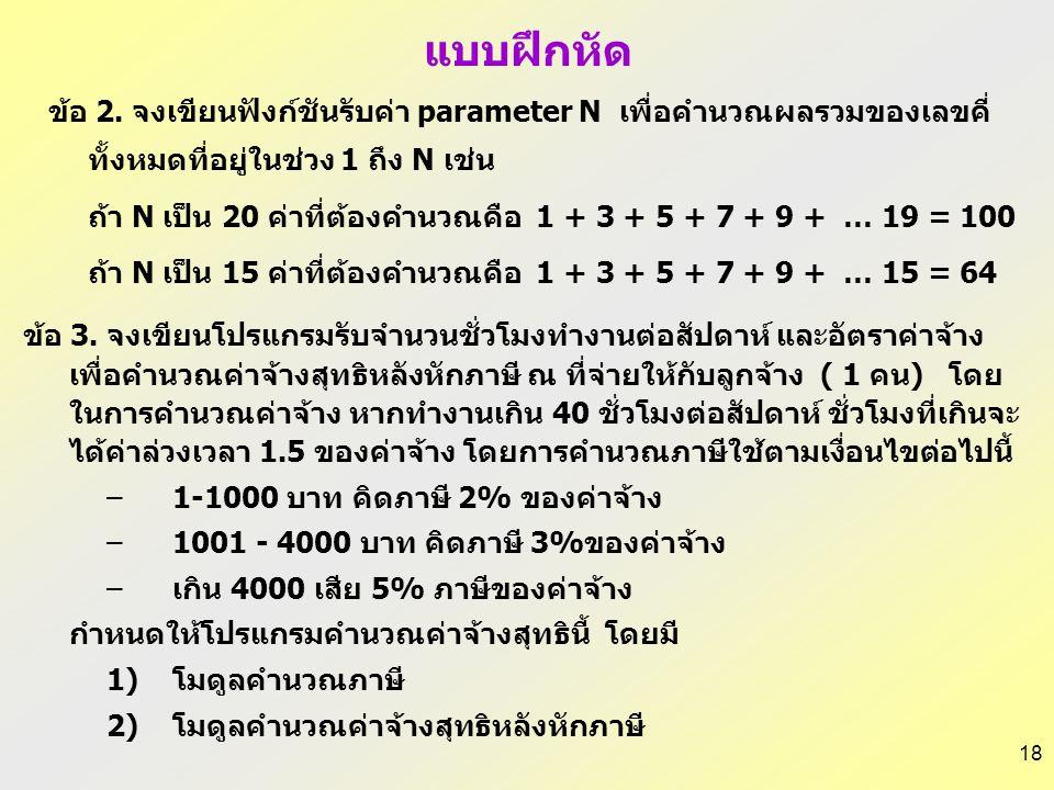 18 แบบฝึกหัด ข้อ 2. จงเขียนฟังก์ชันรับค่า parameter N เพื่อคำนวณผลรวมของเลขคี่ ทั้งหมดที่อยู่ในช่วง 1 ถึง N เช่น ถ้า N เป็น 20 ค่าที่ต้องคำนวณคือ 1 +
