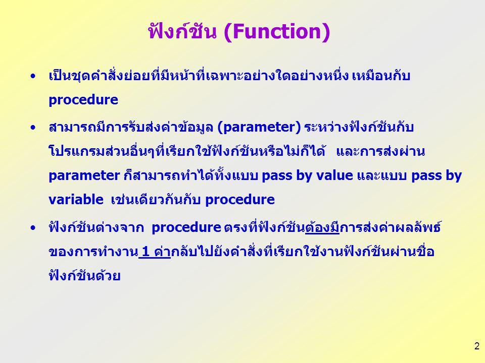 2 ฟังก์ชัน (Function) เป็นชุดคำสั่งย่อยที่มีหน้าที่เฉพาะอย่างใดอย่างหนึ่ง เหมือนกับ procedure สามารถมีการรับส่งค่าข้อมูล (parameter) ระหว่างฟังก์ชันกับ โปรแกรมส่วนอื่นๆที่เรียกใช้ฟังก์ชันหรือไม่ก็ได้ และการส่งผ่าน parameter ก็สามารถทำได้ทั้งแบบ pass by value และแบบ pass by variable เช่นเดียวกันกับ procedure ฟังก์ชันต่างจาก procedure ตรงที่ฟังก์ชันต้องมีการส่งค่าผลลัพธ์ ของการทำงาน 1 ค่ากลับไปยังคำสั่งที่เรียกใช้งานฟังก์ชันผ่านชื่อ ฟังก์ชันด้วย