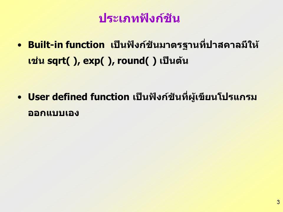 3 ประเภทฟังก์ชัน Built-in function เป็นฟังก์ชันมาตรฐานที่ปาสคาลมีให้ เช่น sqrt( ), exp( ), round( ) เป็นต้น User defined function เป็นฟังก์ชันที่ผู้เขียนโปรแกรม ออกแบบเอง