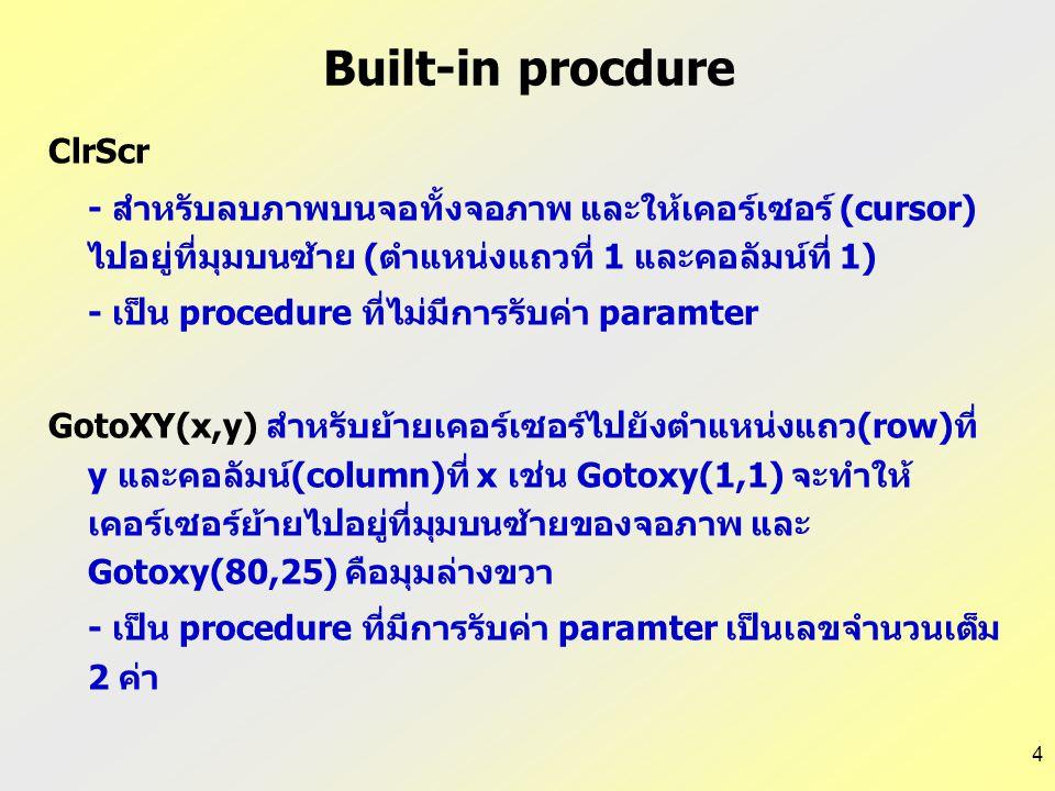 4 Built-in procdure ClrScr - สำหรับลบภาพบนจอทั้งจอภาพ และให้เคอร์เซอร์ (cursor) ไปอยู่ที่มุมบนซ้าย (ตำแหน่งแถวที่ 1 และคอลัมน์ที่ 1) - เป็น procedure