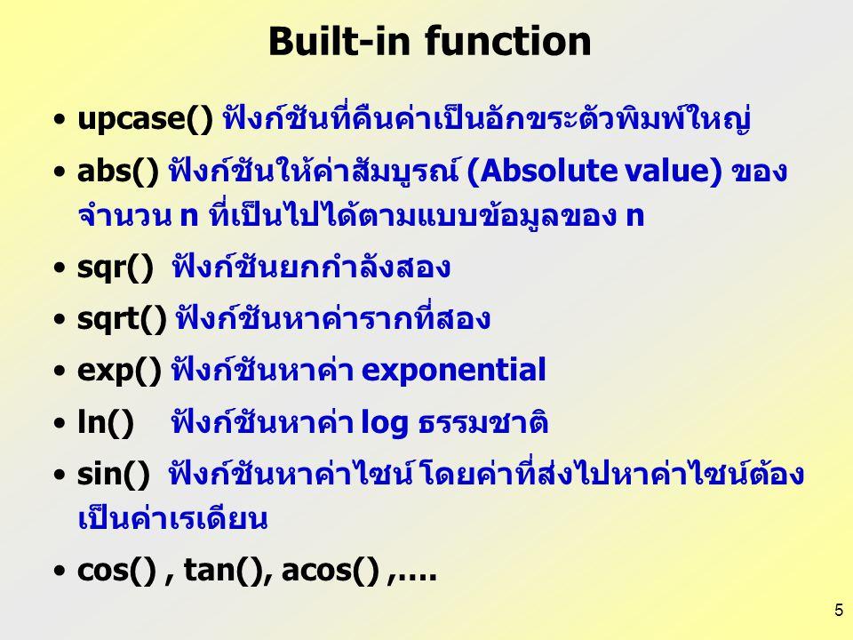 5 Built-in function upcase() ฟังก์ชันที่คืนค่าเป็นอักขระตัวพิมพ์ใหญ่ abs() ฟังก์ชันให้ค่าสัมบูรณ์ (Absolute value) ของ จำนวน n ที่เป็นไปได้ตามแบบข้อมู