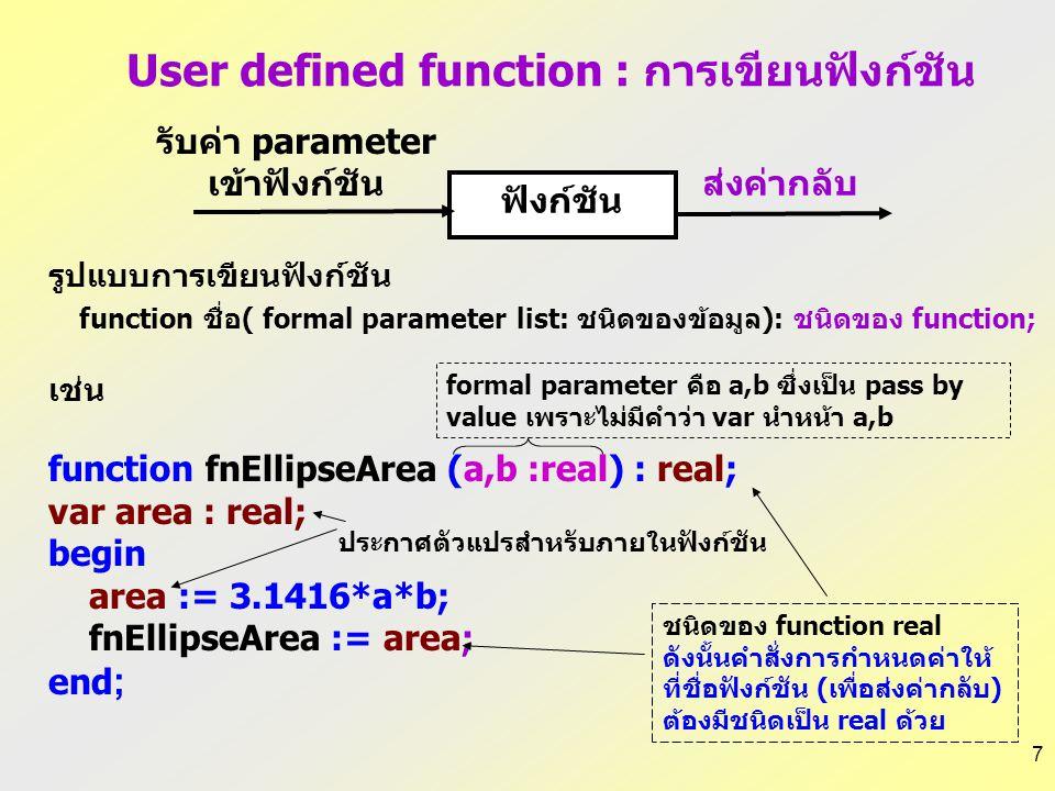 7 รูปแบบการเขียนฟังก์ชัน function ชื่อ( formal parameter list: ชนิดของข้อมูล): ชนิดของ function; เช่น function fnEllipseArea (a,b :real) : real; var area : real; begin area := 3.1416*a*b; fnEllipseArea := area; end ; User defined function : การเขียนฟังก์ชัน ชนิดของ function real ดังนั้นคำสั่งการกำหนดค่าให้ ที่ชื่อฟังก์ชัน (เพื่อส่งค่ากลับ) ต้องมีชนิดเป็น real ด้วย formal parameter คือ a,b ซึ่งเป็น pass by value เพราะไม่มีคำว่า var นำหน้า a,b ประกาศตัวแปรสำหรับภายในฟังก์ชัน รับค่า parameter เข้าฟังก์ชัน ฟังก์ชัน ส่งค่ากลับ