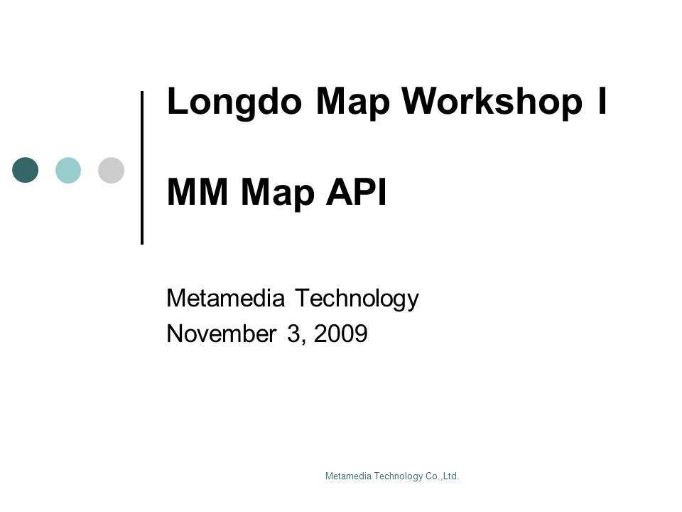 Metamedia Technology Co.,Ltd. Longdo Map Workshop I MM Map API Metamedia Technology November 3, 2009