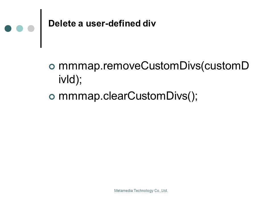 Metamedia Technology Co.,Ltd. Delete a user-defined div mmmap.removeCustomDivs(customD ivId); mmmap.clearCustomDivs();