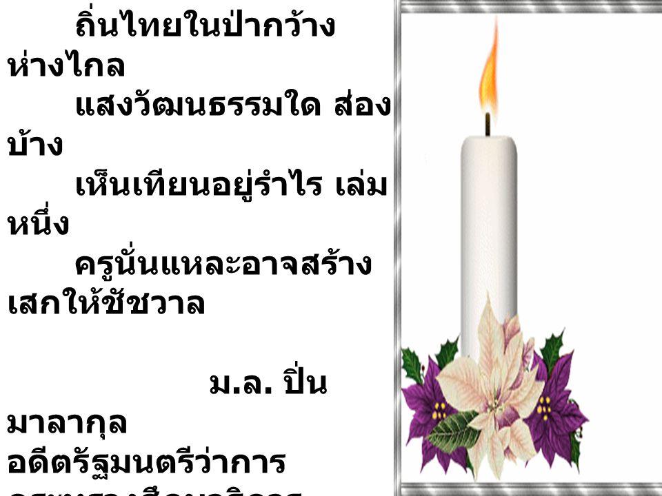 ครู.... ถิ่นไทยในป่ากว้าง ห่างไกล แสงวัฒนธรรมใด ส่อง บ้าง เห็นเทียนอยู่รำไร เล่ม หนึ่ง ครูนั่นแหละอาจสร้าง เสกให้ชัชวาล ม. ล. ปิ่น มาลากุล อดีตรัฐมนตร