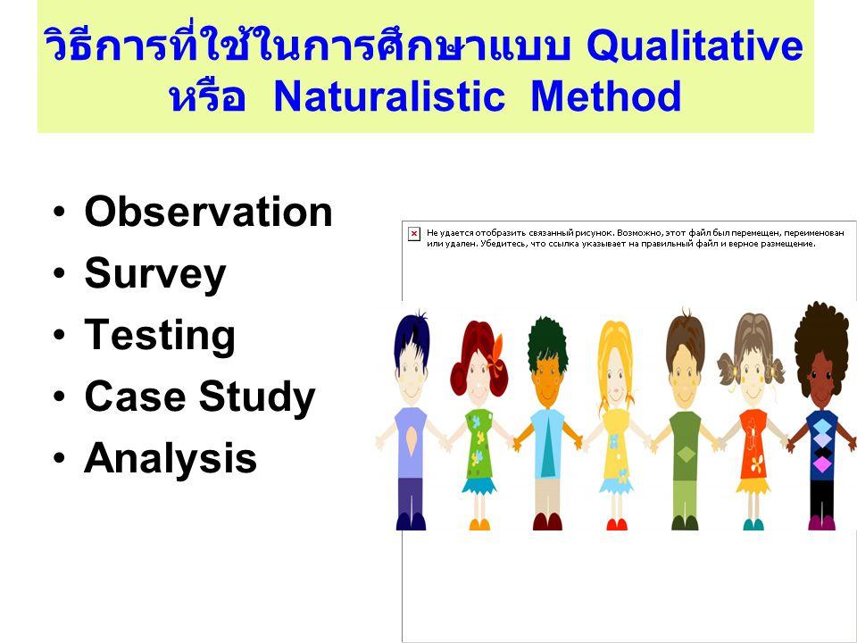 วิธีการที่ใช้ในการศึกษาแบบ Qualitative หรือ Naturalistic Method Observation Survey Testing Case Study Analysis