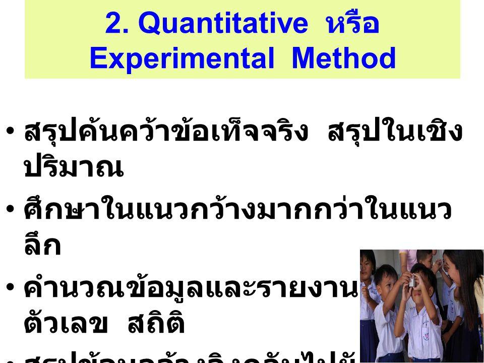 2. Quantitative หรือ Experimental Method สรุปค้นคว้าข้อเท็จจริง สรุปในเชิง ปริมาณ ศึกษาในแนวกว้างมากกว่าในแนว ลึก คำนวณข้อมูลและรายงานด้วย ตัวเลข สถิต