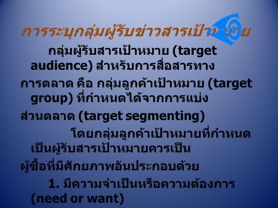 การระบุกลุ่มผู้รับข่าวสารเป้าหมาย กลุ่มผู้รับสารเป้าหมาย (target audience) สำหรับการสื่อสารทาง การตลาด คือ กลุ่มลูกค้าเป้าหมาย (target group) ที่กำหนด