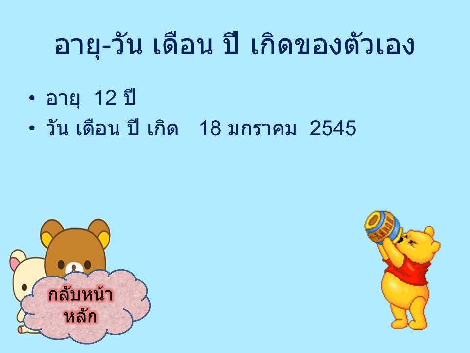 อายุ - วัน เดือน ปี เกิดของตัวเอง อายุ 12 ปี วัน เดือน ปี เกิด 18 มกราคม 2545