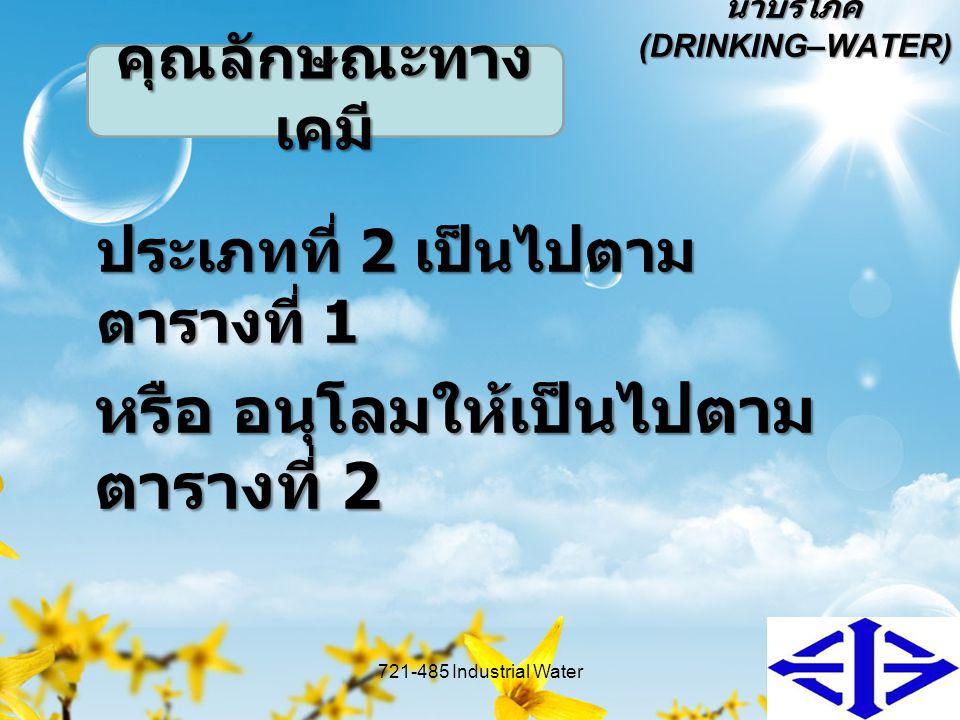 น้ำบริโภค (DRINKING–WATER) ประเภทที่ 2 เป็นไปตาม ตารางที่ 1 721-485 Industrial Water11 คุณลักษณะทาง เคมี หรือ อนุโลมให้เป็นไปตาม ตารางที่ 2