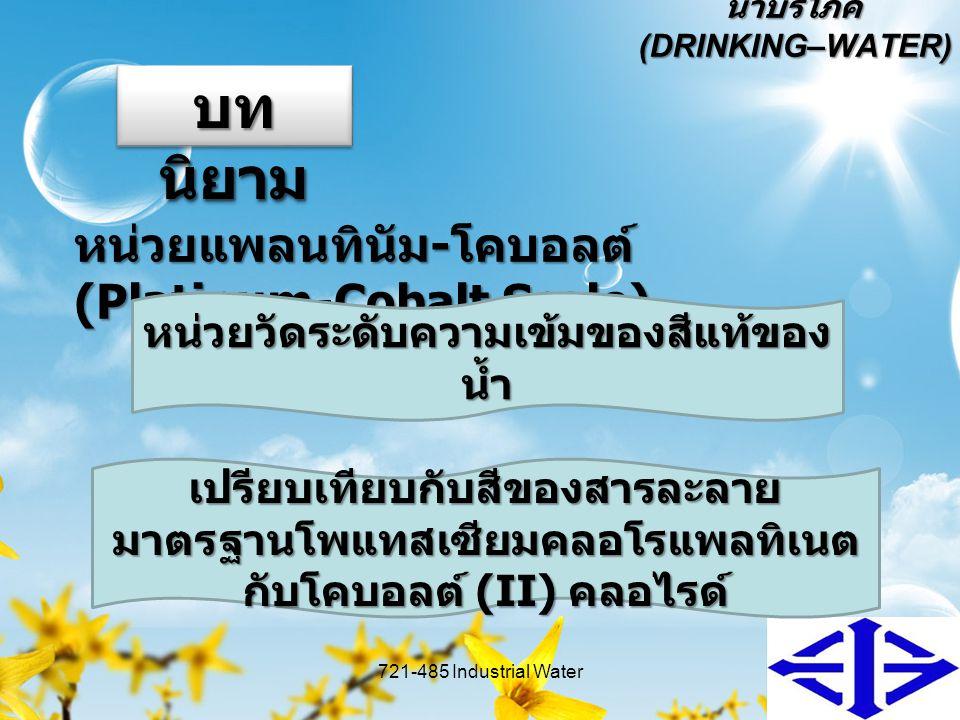 น้ำบริโภค (DRINKING–WATER) น้ำบริโภค แบ่งได้เป็น 2 ประเภท คือ 721-485 Industrial Water6 ประเภท ประเภทที่ 1 บรรจุในภาชนะบรรจุปิด สนิท ประเภทที่ 2 ไม่บรรจุในภาชนะบรรจุ