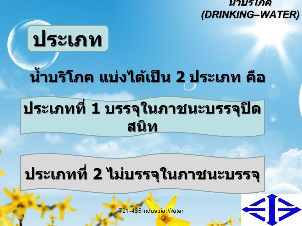 น้ำบริโภค (DRINKING–WATER) น้ำบริโภค แบ่งได้เป็น 2 ประเภท คือ 721-485 Industrial Water6 ประเภท ประเภทที่ 1 บรรจุในภาชนะบรรจุปิด สนิท ประเภทที่ 2 ไม่บร